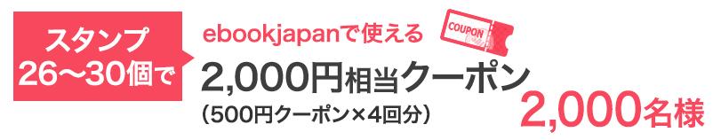 スタンプ26〜30個で…ebookjapanで使える2,000円相当クーポン 2,000名様