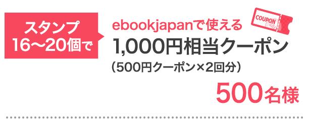 スタンプ16〜20個で…ebookjapanで使える1,000円相当クーポン 500名様
