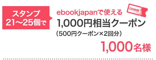スタンプ21〜25個で…ebookjapanで使える1,000円相当クーポン 1,000名様