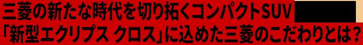 三菱の新たな時代を切り拓くコンパクトSUV「新型エクリプス クロス」に込めた三菱のこだわりとは?