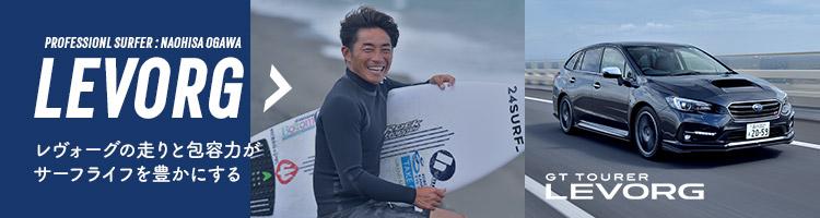 LEVORG / PROFESSIONAL SURFER : NAOHISA OGAWA / レヴォーグの走りと包容力がサーフライフを豊かにする