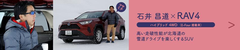 石井 昌道×RAV4 ハイブリッド 4WD (E-Four 搭載車) 高い走破性能が北海道の雪道ドライブを楽しくするSUV