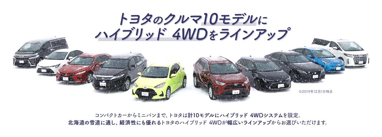 トヨタのクルマ10モデルにハイブリッド 4WDをラインアップ コンパクトカーからミニバンまで、トヨタは計10モデルにハイブリッド 4WDシステムを設定。北海道の雪道に適し、経済性にも優れるトヨタのハイブリッド 4WDが幅広いラインアップからお選びいただけます。 ※2019年12月1日時点