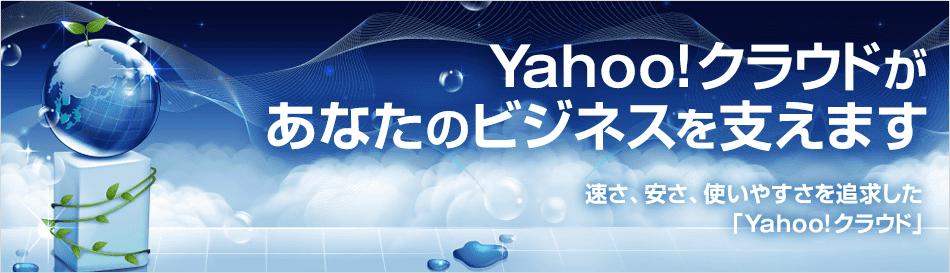 Yahoo!クラウドがあなたのビジネスを支えます 速さ、安さ、使いやすさを追求した「Yahoo!クラウド」