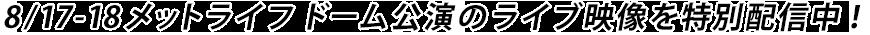 8/17-18メットライフドーム公演のライブ映像を特別配信中!