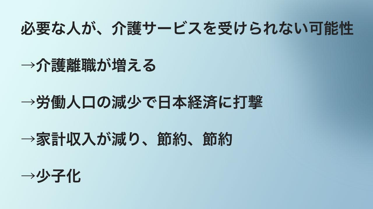 必要な人が、介護サービスを受けられない可能性 →介護離職が増える →労働人口の減少で日本経済に打撃 →家計収入が減り、節約、節約 →少子化