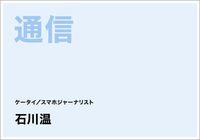 通信 ケータイ/スマホジャーナリスト 石川温