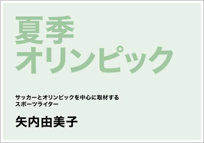 夏季オリンピック サッカーとオリンピックを中心に取材するスポーツライター 矢内由美子