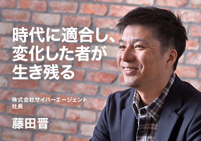 株式会社サイバーエージェント社長 藤田晋 時代に適合し、変化した者が生き残る