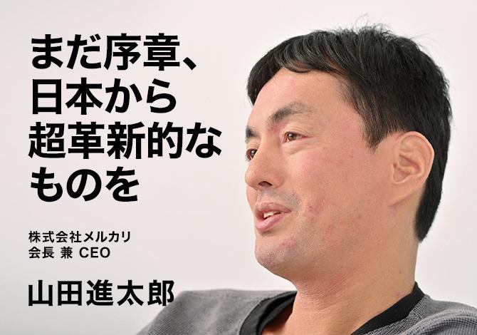 株式会社メルカリ会長 兼 CEO 山田進太郎 まだ序章、日本から超革新的なものを