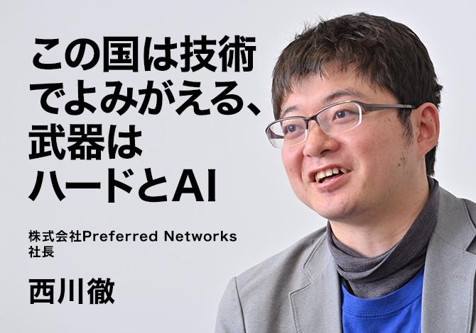 株式会社Preferred Networks社長 西川徹 この国は技術で蘇る、武器はハードとAI