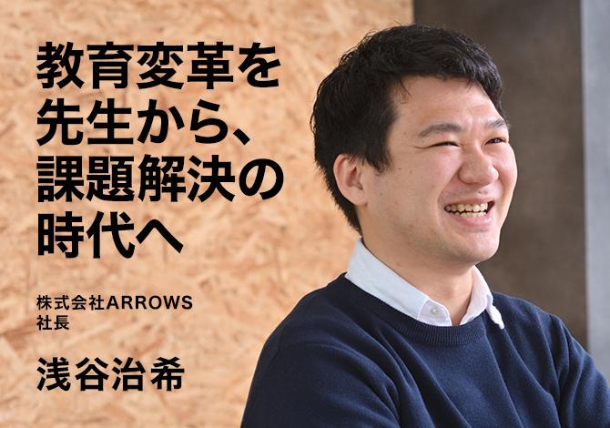 株式会社ARROWS社長 浅谷治希 教育変革を教師から、課題解決の時代へ