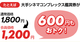 たとえば 大手シネマコンプレックス鑑賞券が 通常価格1,800円 →会員価格1,200円 600円もオトク!