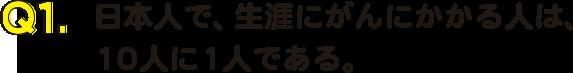 Q1.日本人で、生涯にがんにかかる人は、10人に1人である。