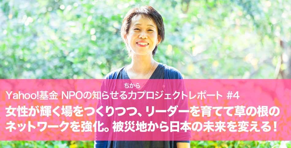 Yahoo!基金知らせる力レポート#4 女性が輝く場をつくりつつ、リーダーを育てて草の根のネットワークを強化。被災地から日本の未来を変える!