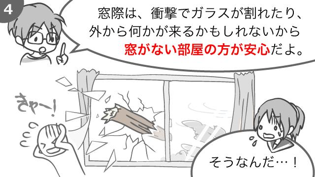 窓際は、衝撃でガラスが割れたり、外から何かが来るかもしれないから窓がない部屋の方が安心だよ。