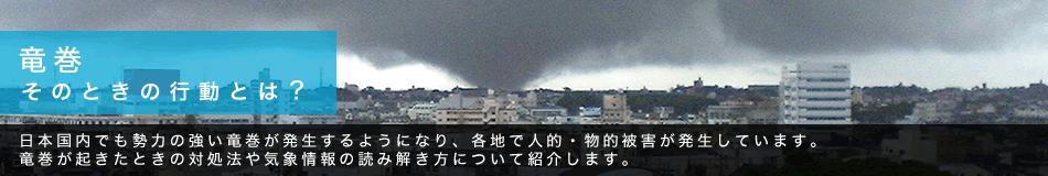 竜巻 そのときの行動とは? 日本国内でも勢力の強い竜巻が発生するようになり、各地で人的・物的被害が発生しています。竜巻が起きたときの対処法や気象情報の読み解き方について紹介します。
