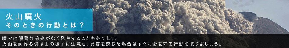 火山噴火 そのときの行動とは? 噴火は顕著な前兆がなく発生することもあります。火山を訪れる際は山の様子に注意し、異変を感じた場合はすぐに命を守る行動を取りましょう。