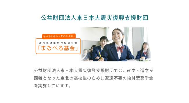 公益財団法人東日本大震災復興支援財団 「まなべる基金」公益財団法人東日本大震災復興支援財団では、就学・進学が困難となった東北の高校生のために返済不要の給付型奨学金を実施しています。