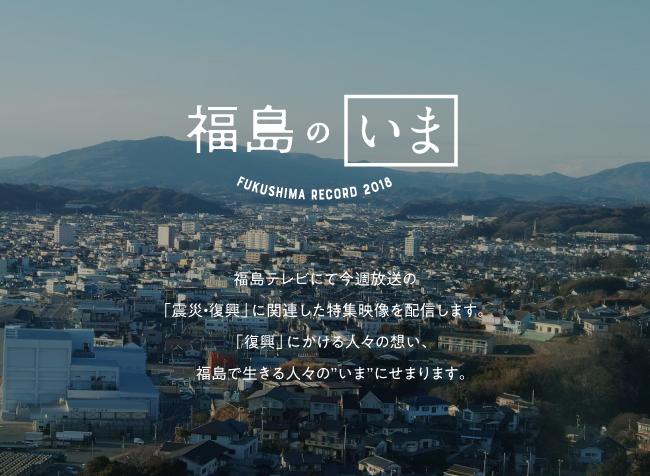 """福島のいま 福島テレビにて今週放送の 「震災・復興」に関連した特集映像を配信します。「復興」にかける人々の想い、福島で生きる人々の""""いま""""にせまります。"""