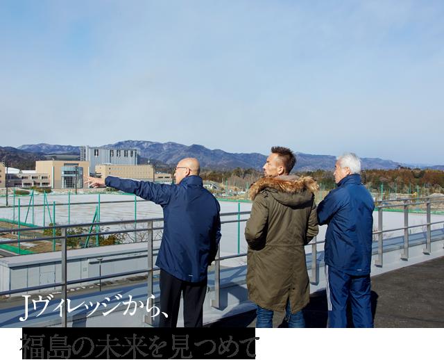 Jヴィレッジから、福島の未来を見つめて