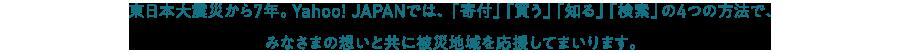 東日本大震災から7年。Yahoo! JAPANでは、「寄付」「買う」「知る」「検索」の4つの方法で、皆さまの想いと共に被災地域を応援してまいります。