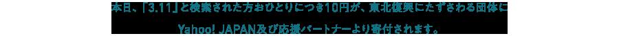 本日、「3.11」と検索された方おひとりにつき10円が、東北復興にたずさわる団体にYahoo! JAPAN及び応援パートナーより寄付されます。