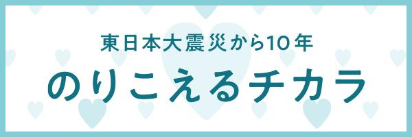 東日本大震災から10年~のりこえるチカラ