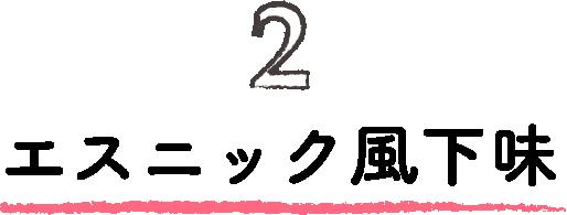 2.エスニック風下味