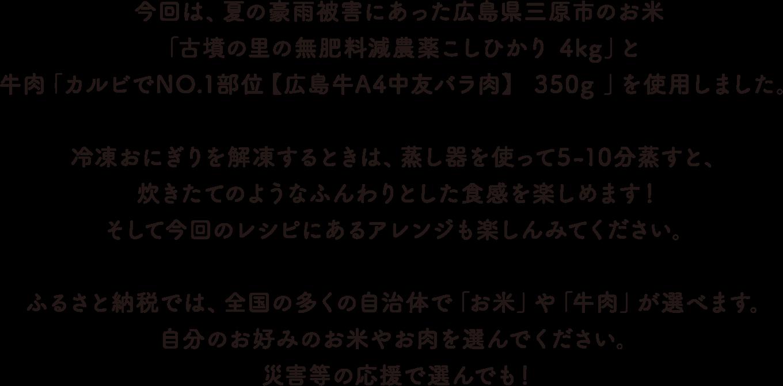 今回は、夏の豪雨被害にあった広島県三原市のお米「古墳の里の無肥料減農薬こしひかり」と牛肉「広島牛A4ランク 中友バラ肉」を使用しました。冷凍おにぎりを解凍するときは、蒸し器を使って5-10分蒸すと、炊きたてのようなふんわりとした食感を楽しめます!<br>そして今回のレシピにあるアレンジも楽しんでみてください。ふるさと納税では、全国の多くの自治体で「お米」や「牛肉」が選べます。自分のお好みのお米やお肉を選んでください。災害等の応援で選んでも!
