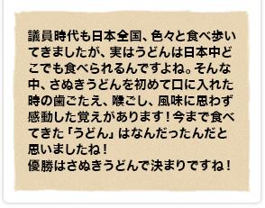 議員時代も日本全国、色々と食べ歩いてきましたが、実はうどんは日本中どこでも食べられるんですよね。そんな中、さぬきうどんを初めて口に入れた時の歯ごたえ、喉ごし、風味に思わず感動した覚えがあります!今まで食べてきた「うどん」はなんだったんだと思いましたね!優勝はさぬきうどんで決まりですね!