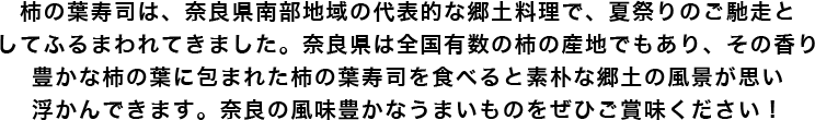 柿の葉寿司は、奈良県南部地域の代表的な郷土料理で、夏祭りのご馳走としてふるまわれてきました。奈良県は全国有数の柿の産地でもあり、その香り豊かな柿の葉に包まれた柿の葉寿司を食べると素朴な郷土の風景が思い浮かんできます。奈良の風味豊かなうまいものをぜひご賞味ください!