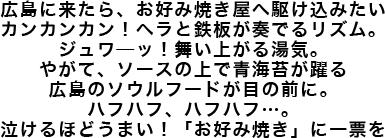 広島に来たら、お好み焼き屋へ駆け込みたいカンカンカン! ヘラと鉄板が奏でるリズム。ジュワ—ッ! 舞い上がる湯気。やがて、ソースの上で青海苔が躍る広島のソウルフードが目の前に。ハフハフ、ハフハフ…。泣けるほどうまい! 「お好み焼き」に一票を