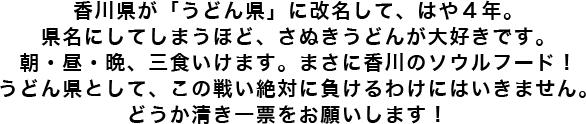 香川県が「うどん県」に改名して、はや4年。県名にしてしまうほど、さぬきうどんが大好きです。朝・昼・晩、三食いけます。まさに香川のソウルフード! うどん県として、この戦い絶対に負けるわけにはいきません。どうか清き一票をお願いします!