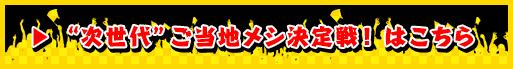 """""""次世代""""ご当地メシ決定戦!はこちら"""