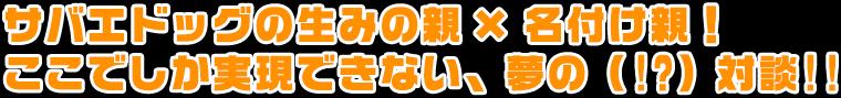 サバエドッグの生みの親 × 名付け親! ここでしか実現できない、夢の(!?)対談!!