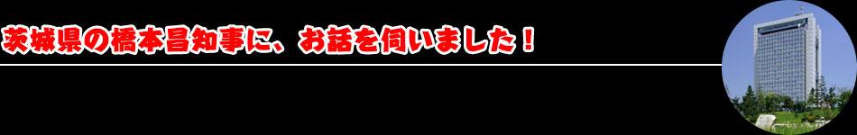 茨城県の橋本昌知事に、お話を伺いました!
