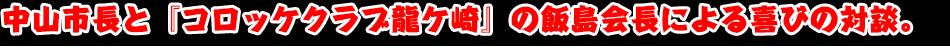 中山市長と『コロッケクラブ龍ケ崎』の飯島会長による喜びの対談。