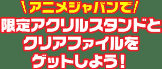 アニメジャパンで限定アクリルスタンドとクリアファイルをゲットしよう!