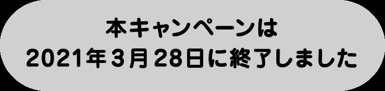 本キャンペーンは2021年3月28日で終了しました