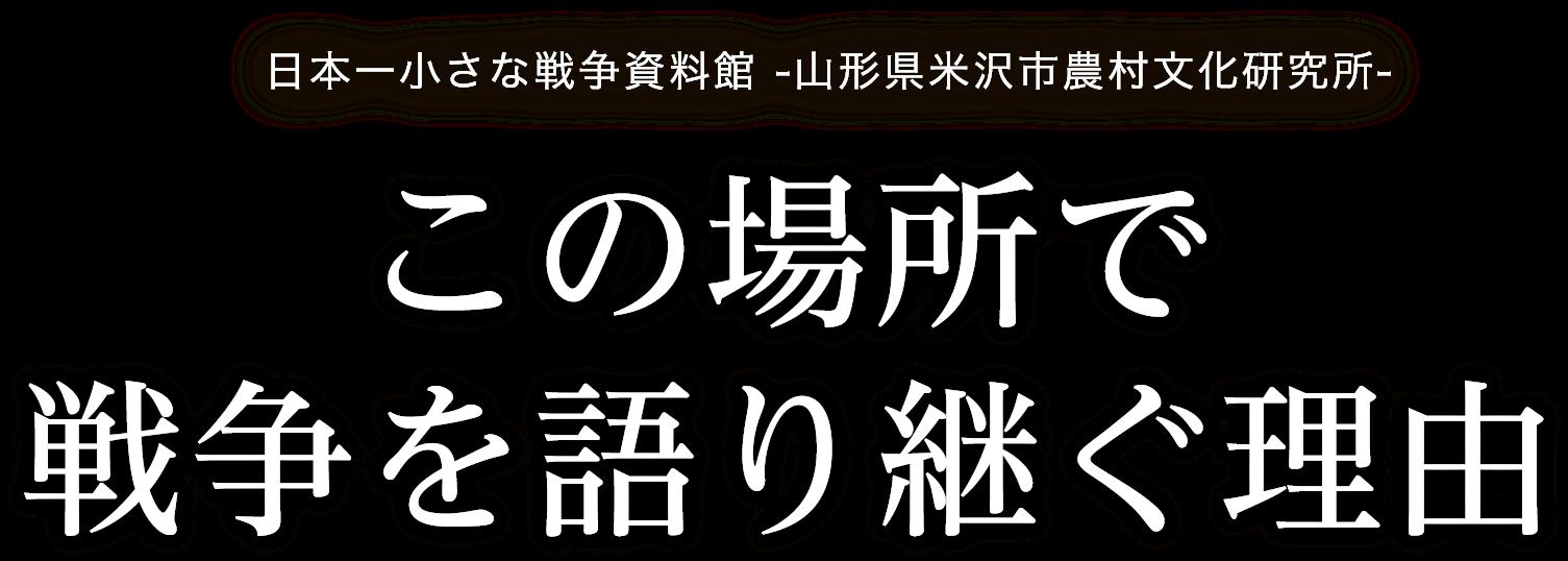 日本一小さな戦争資料館 -山形県米沢市農村文化研究所-この場所で戦争を語り継ぐ理由