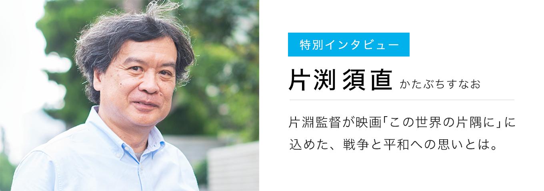 特別インタビュー 片渕須直