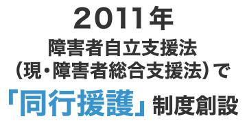 2011年 障害者自立支援法(現・障害者総合支援法)で「同行援護」制度創設