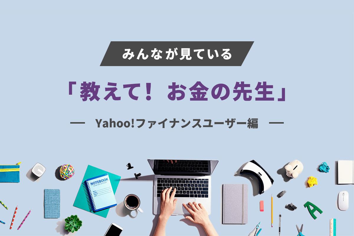 みんなが見ている「教えて! お金の先生」ピックアップ 〜Yahoo!ファイナンスユーザー編〜