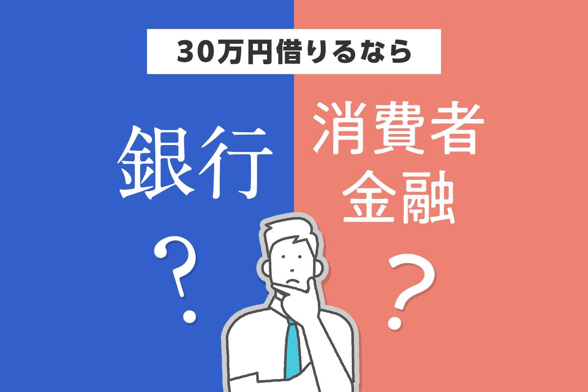 30万円借りるなら銀行? 消費者金融?
