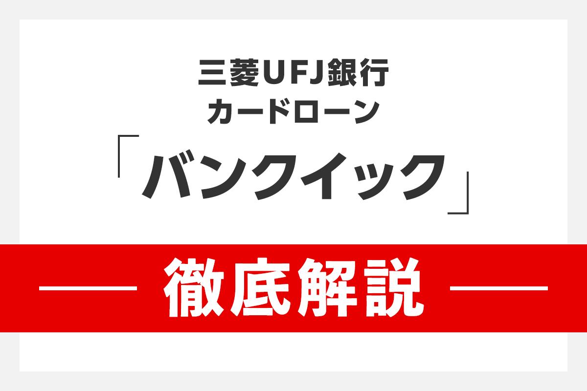 三菱UFJ銀行カードローン「バンクイック」徹底解説