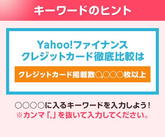 キーワードのヒント Yahoo!ファイナンス クレジットカード徹底比較は「クレジットカード掲載数○○○○枚以上」○○○○に入るキーワードを入力しよう!