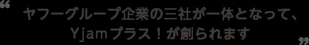 ヤフーグループ企業の三社が一体となって、Yjamプラス!が創られます