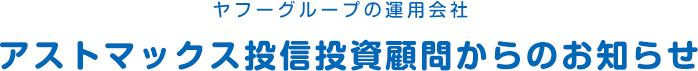 ヤフーグループの運用会社 アストマックス投信投資顧問からのお知らせ