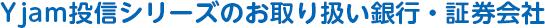 Yjam投信シリーズのお取り扱い銀行・証券会社